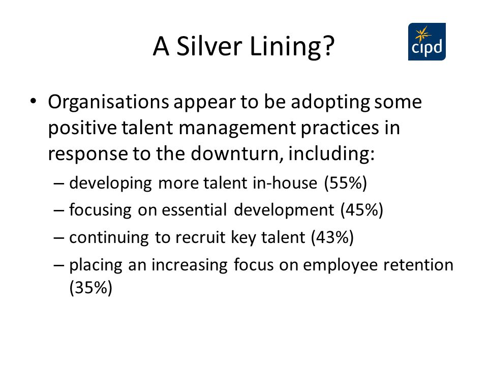 A Silver Lining Organisations appear to be adopting some positive talent management practices in response to the downturn, including: