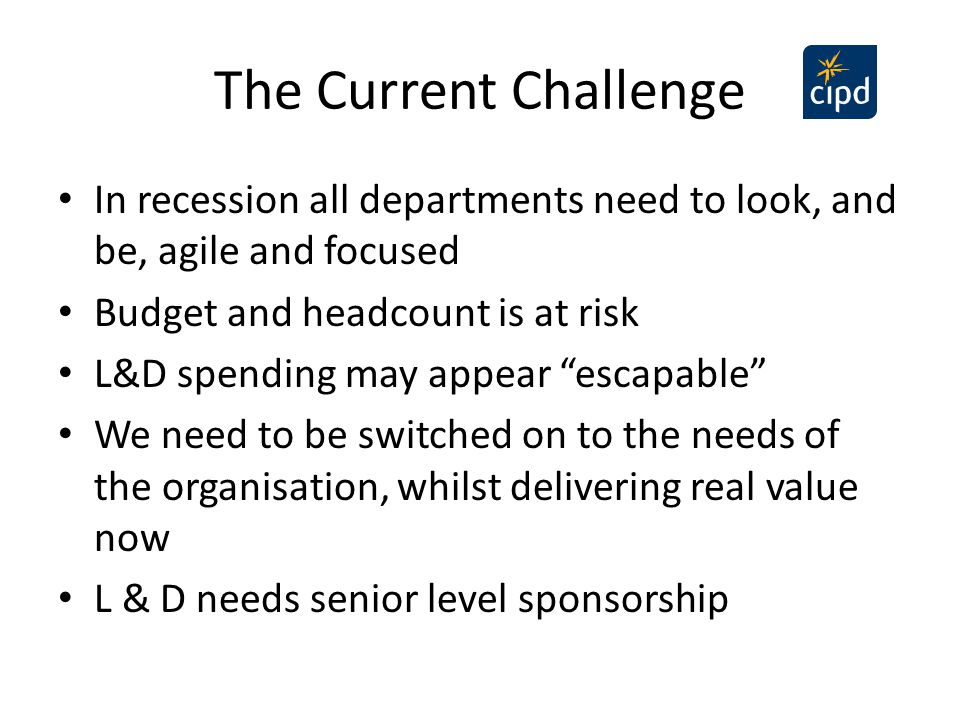 The Current Challenge In recession all departments need to look, and be, agile and focused. Budget and headcount is at risk.