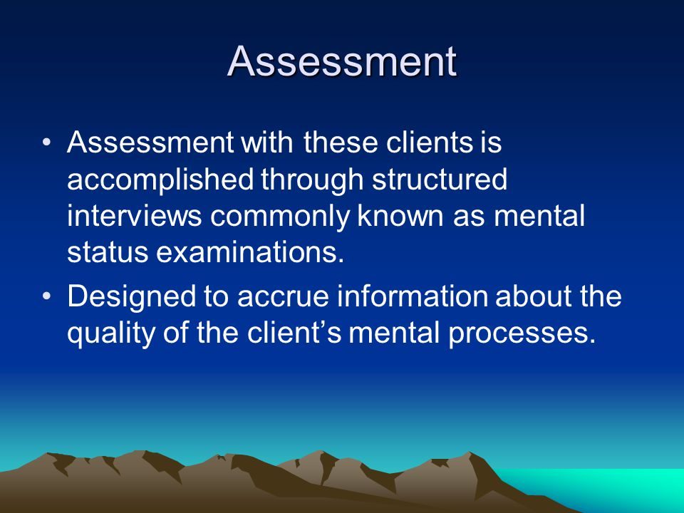 Assessment Assessment with these clients is accomplished through structured interviews commonly known as mental status examinations.