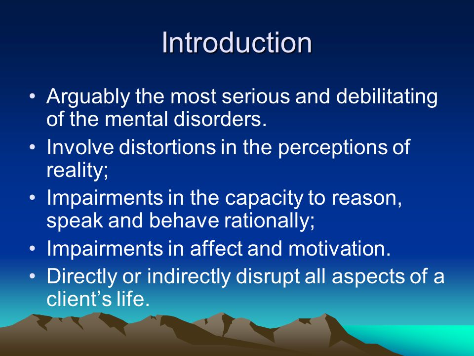 Introduction Arguably the most serious and debilitating of the mental disorders. Involve distortions in the perceptions of reality;