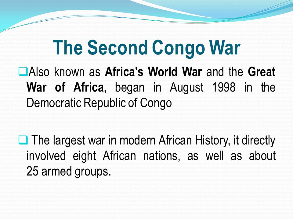 The Second Congo War Also known as Africa s World War and the Great War of Africa, began in August 1998 in the Democratic Republic of Congo.