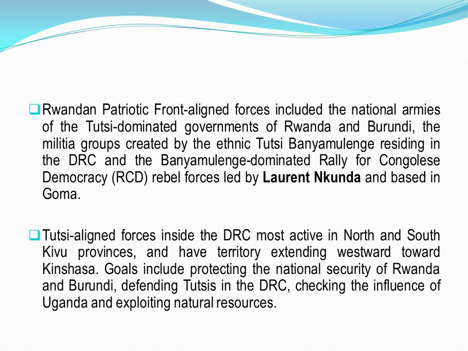Rwandan Patriotic Front-aligned forces included the national armies of the Tutsi-dominated governments of Rwanda and Burundi, the militia groups created by the ethnic Tutsi Banyamulenge residing in the DRC and the Banyamulenge-dominated Rally for Congolese Democracy (RCD) rebel forces led by Laurent Nkunda and based in Goma.