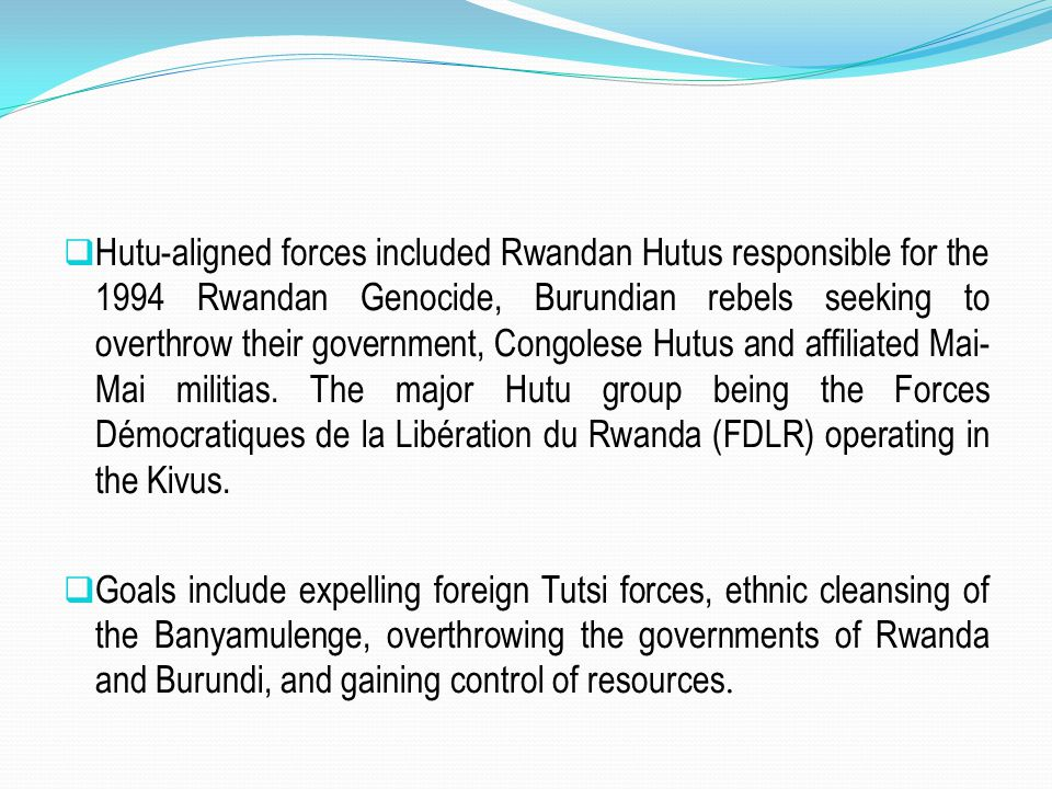 Hutu-aligned forces included Rwandan Hutus responsible for the 1994 Rwandan Genocide, Burundian rebels seeking to overthrow their government, Congolese Hutus and affiliated Mai-Mai militias. The major Hutu group being the Forces Démocratiques de la Libération du Rwanda (FDLR) operating in the Kivus.