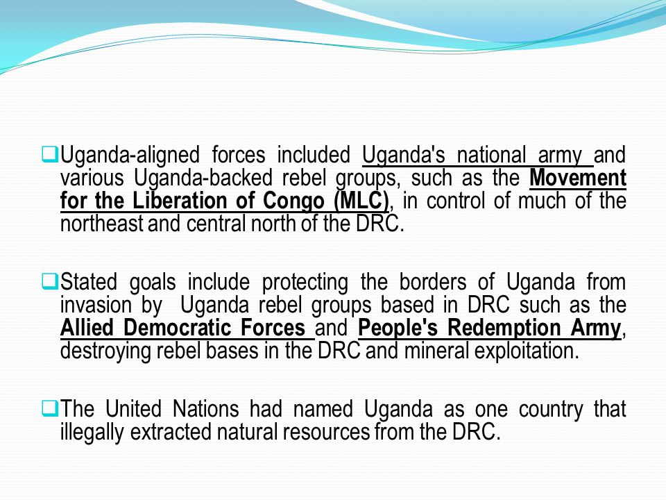 Uganda-aligned forces included Uganda s national army and various Uganda-backed rebel groups, such as the Movement for the Liberation of Congo (MLC), in control of much of the northeast and central north of the DRC.