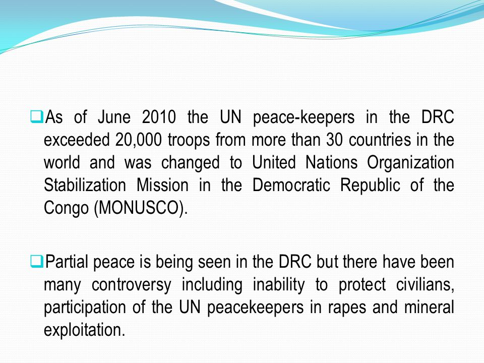 As of June 2010 the UN peace-keepers in the DRC exceeded 20,000 troops from more than 30 countries in the world and was changed to United Nations Organization Stabilization Mission in the Democratic Republic of the Congo (MONUSCO).