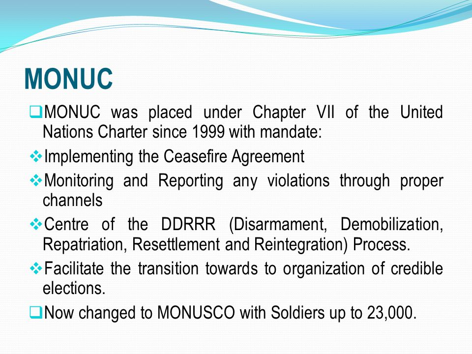 MONUC MONUC was placed under Chapter VII of the United Nations Charter since 1999 with mandate: Implementing the Ceasefire Agreement.