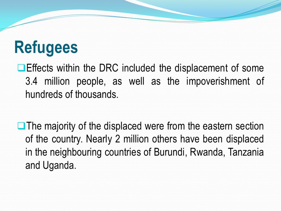 Refugees Effects within the DRC included the displacement of some 3.4 million people, as well as the impoverishment of hundreds of thousands.