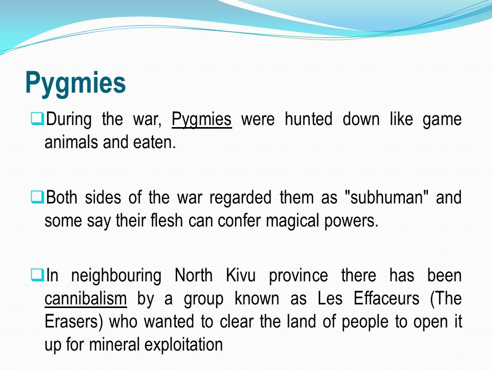 Pygmies During the war, Pygmies were hunted down like game animals and eaten.