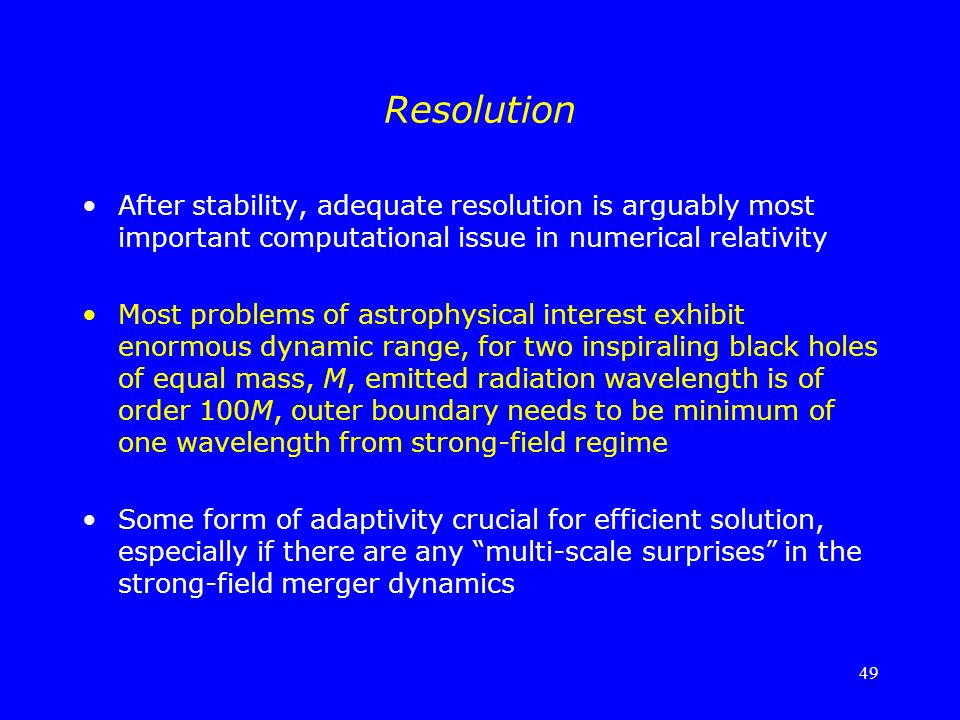 Resolution After stability, adequate resolution is arguably most important computational issue in numerical relativity.