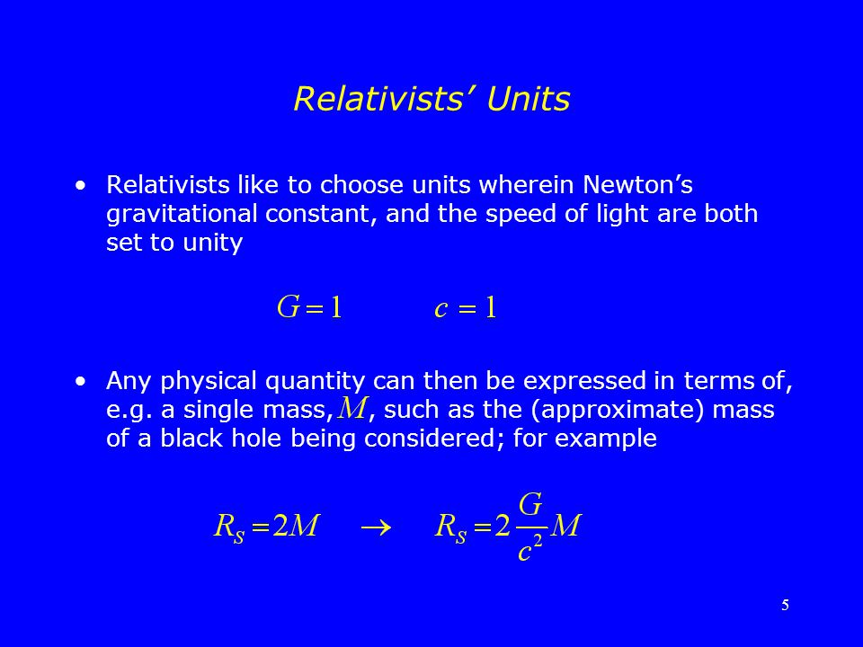 Relativists' Units Relativists like to choose units wherein Newton's gravitational constant, and the speed of light are both set to unity.