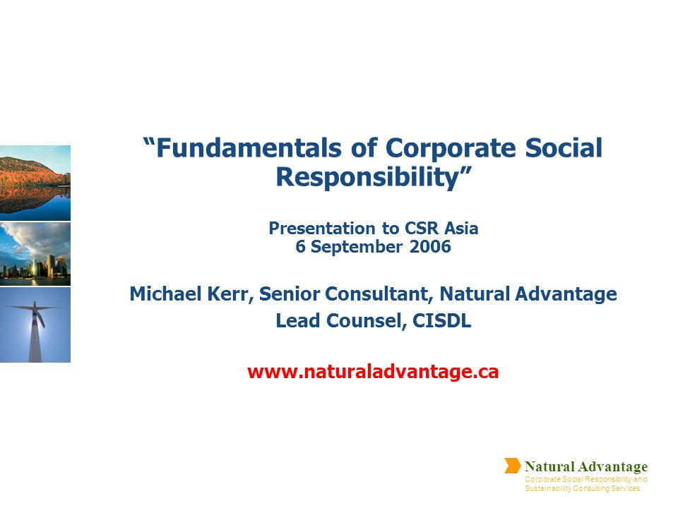 Fundamentals of Corporate Social Responsibility Presentation to CSR Asia 6 September 2006 Michael Kerr, Senior Consultant, Natural Advantage Lead Counsel, CISDL www.naturaladvantage.ca