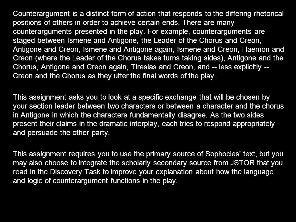 Counterargument is a distinct form of action that responds to the differing rhetorical positions of others in order to achieve certain ends. There are many counterarguments presented in the play. For example, counterarguments are staged between Ismene and Antigone, the Leader of the Chorus and Creon, Antigone and Creon, Ismene and Antigone again, Ismene and Creon, Haemon and Creon (where the Leader of the Chorus takes turns taking sides), Antigone and the Chorus, Antigone and Creon again, Tiresias and Creon, and -- less explicitly -- Creon and the Chorus as they utter the final words of the play.