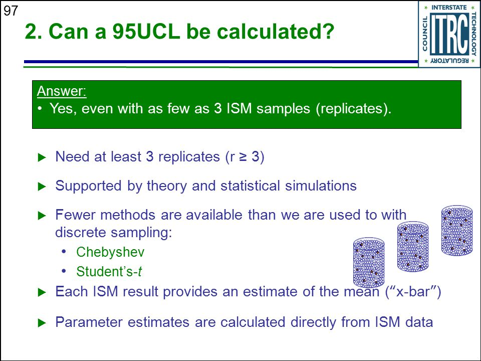 2. Can a 95UCL be calculated Answer: Yes, even with as few as 3 ISM samples (replicates). Need at least 3 replicates (r ≥ 3)