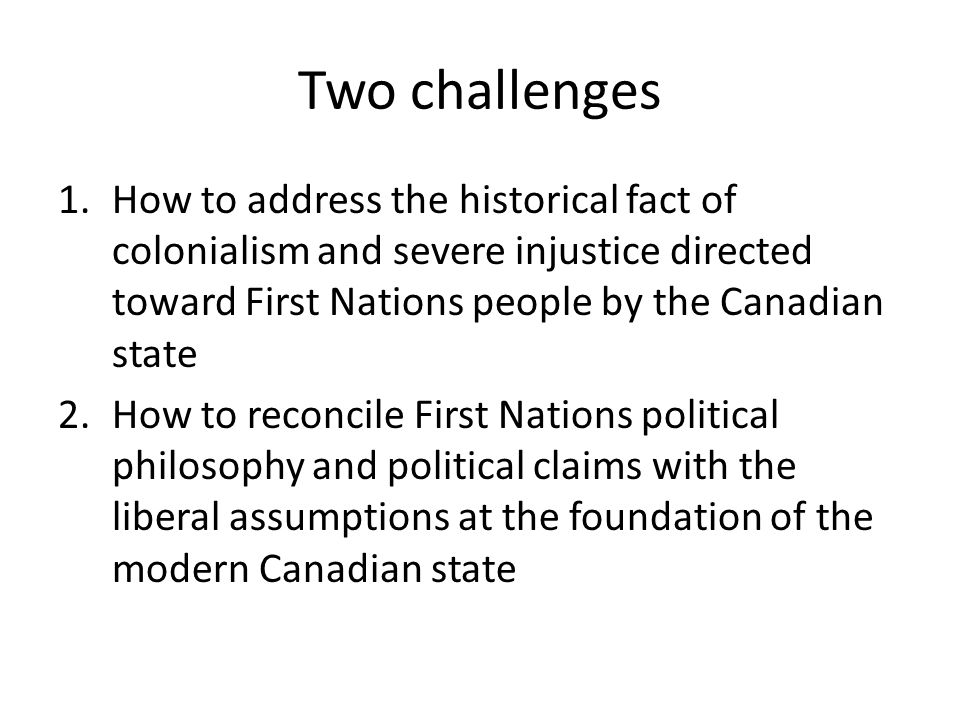 Two challenges How to address the historical fact of colonialism and severe injustice directed toward First Nations people by the Canadian state.