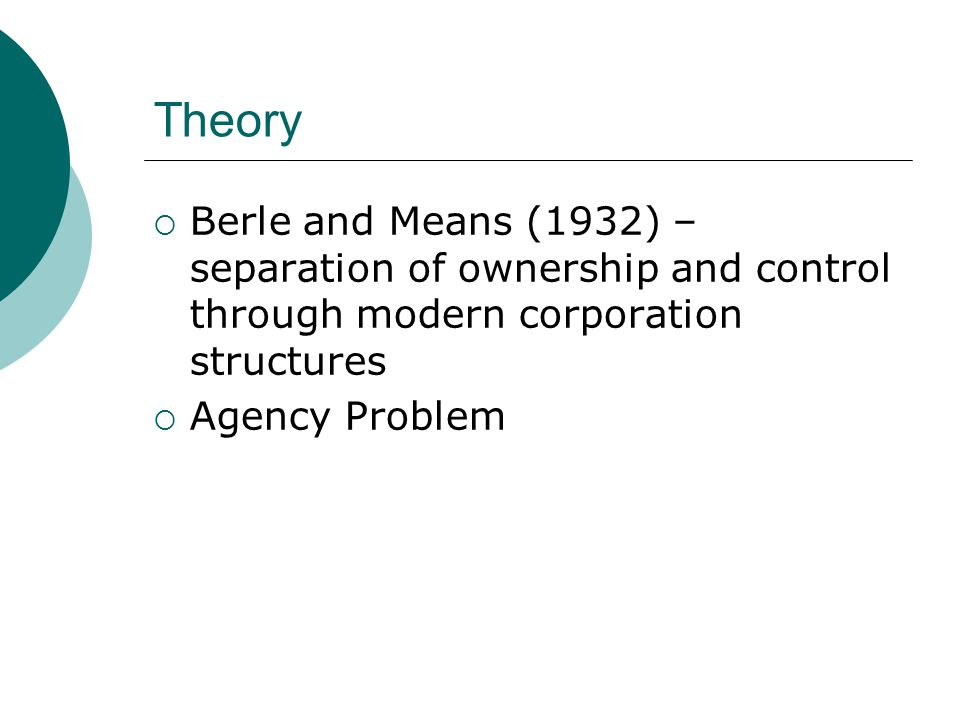 Theory Berle and Means (1932) – separation of ownership and control through modern corporation structures.