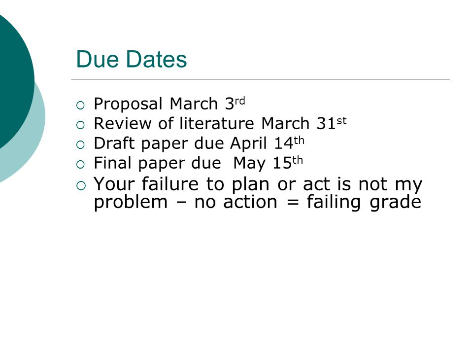 Due Dates Proposal March 3rd. Review of literature March 31st. Draft paper due April 14th. Final paper due May 15th.