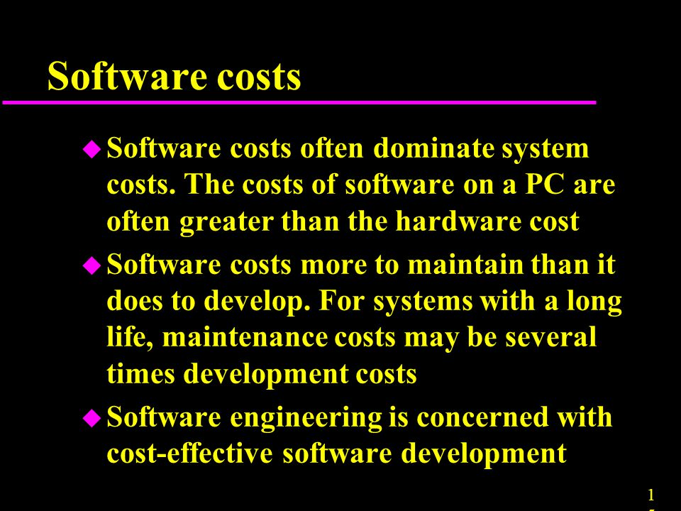 Software costs Software costs often dominate system costs. The costs of software on a PC are often greater than the hardware cost.