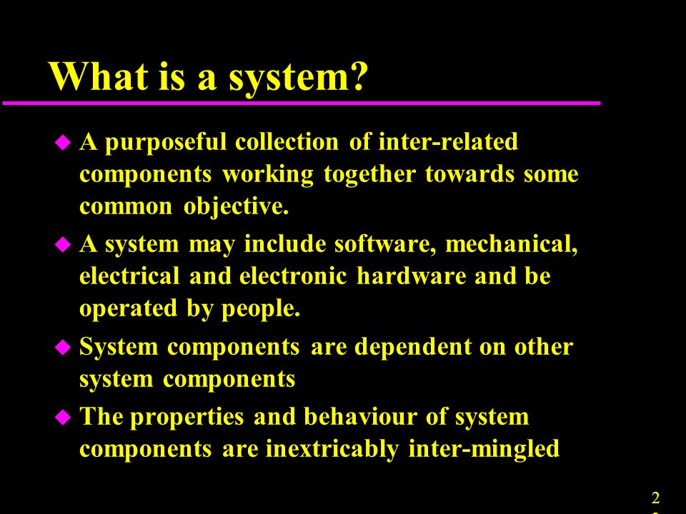 What is a system A purposeful collection of inter-related components working together towards some common objective.