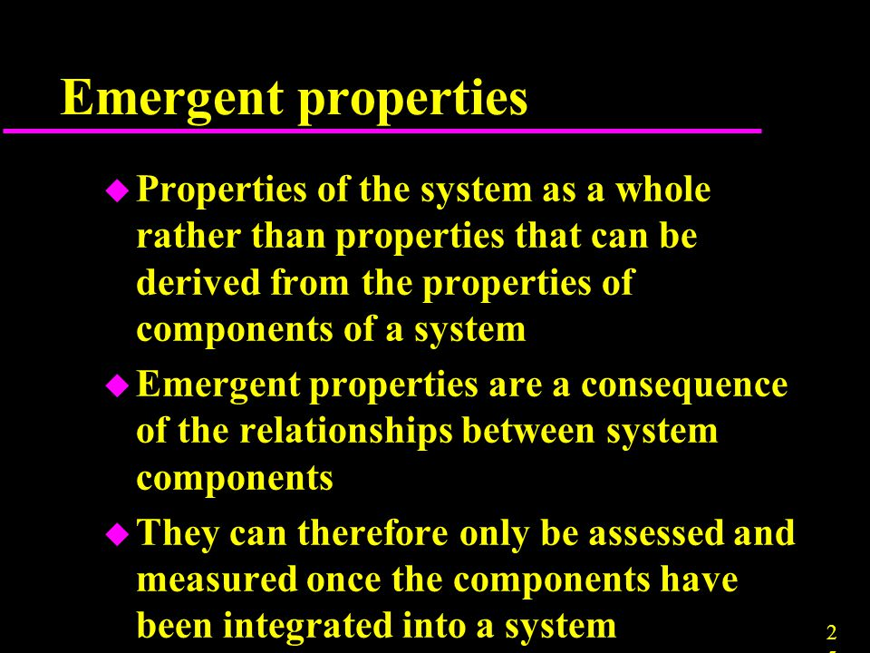 Emergent properties Properties of the system as a whole rather than properties that can be derived from the properties of components of a system.
