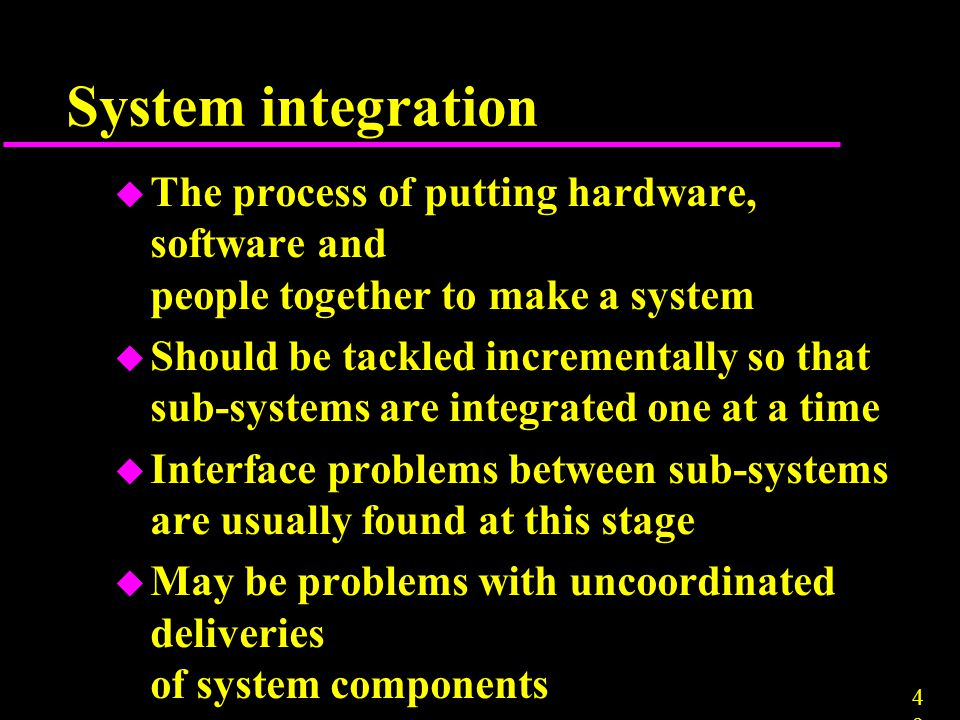 System integration The process of putting hardware, software and people together to make a system.