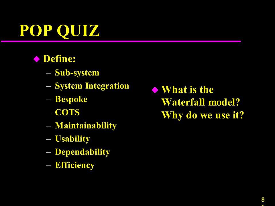 POP QUIZ Define: What is the Waterfall model Why do we use it