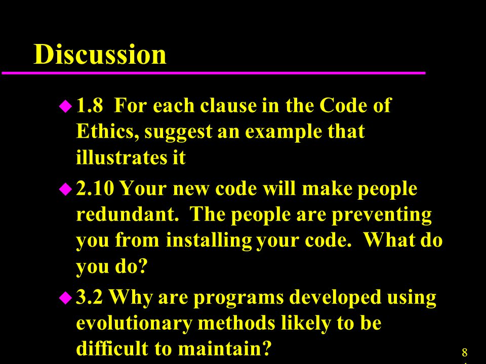 Discussion 1.8 For each clause in the Code of Ethics, suggest an example that illustrates it.