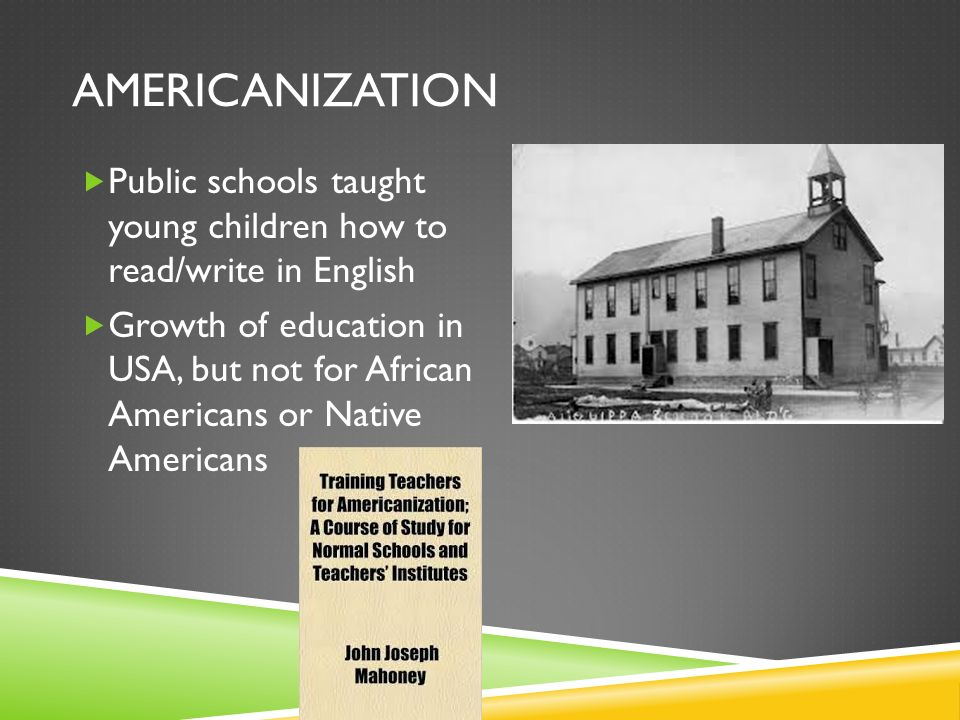 AmericanizationPublic schools taught young children how to read/write in English.