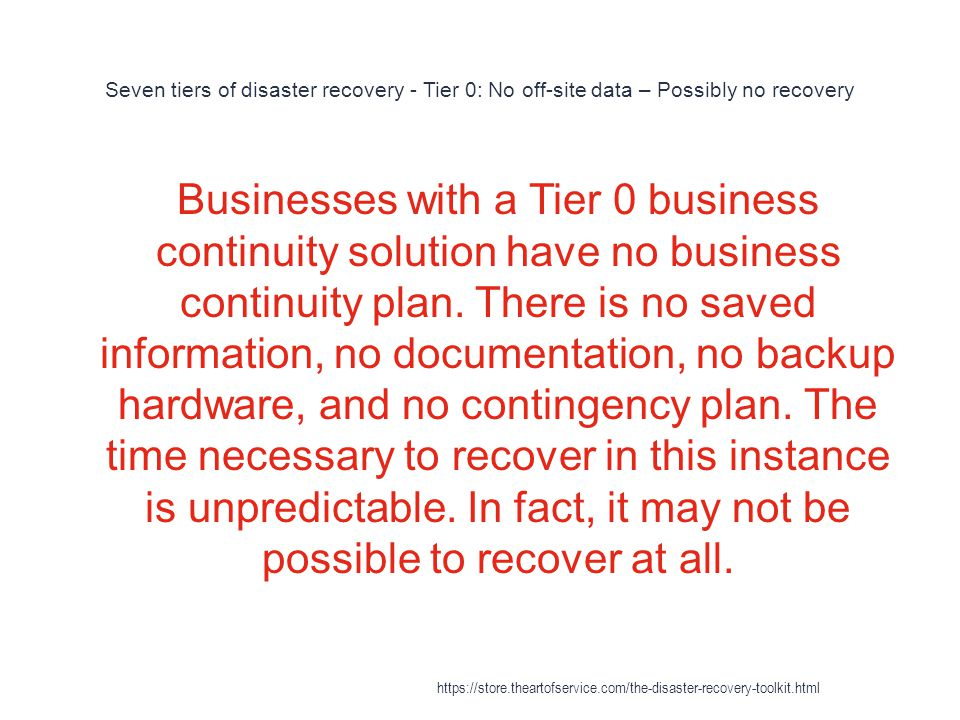 Seven tiers of disaster recovery - Tier 0: No off-site data – Possibly no recovery