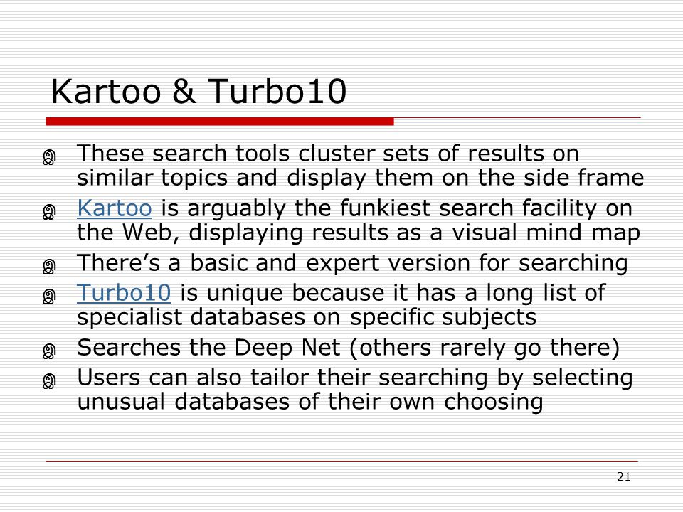 Kartoo & Turbo10 These search tools cluster sets of results on similar topics and display them on the side frame.
