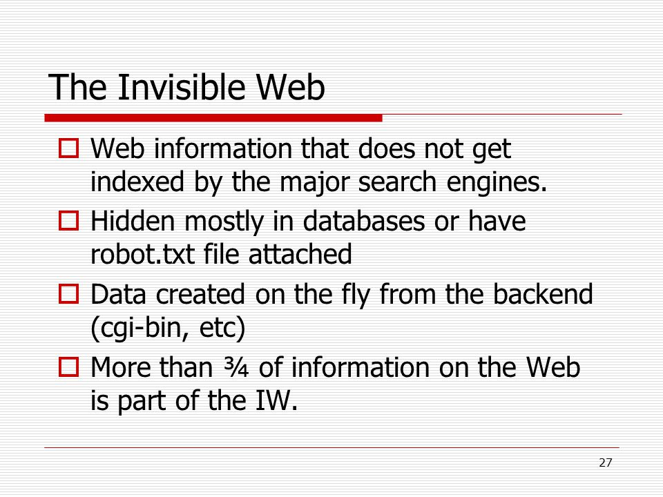 The Invisible Web Web information that does not get indexed by the major search engines. Hidden mostly in databases or have robot.txt file attached.