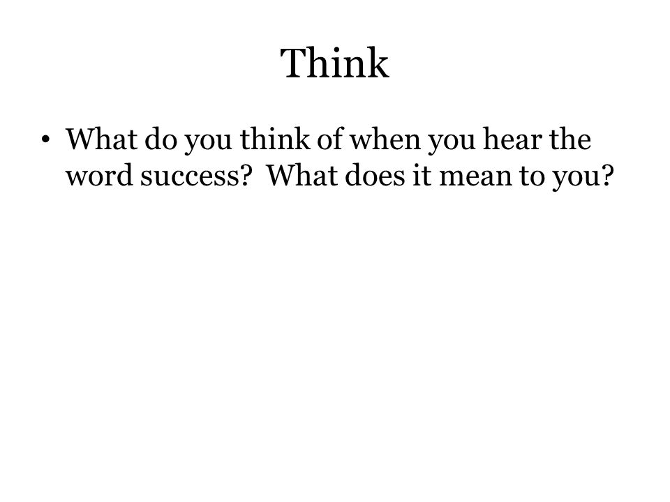 Think What do you think of when you hear the word success What does it mean to you