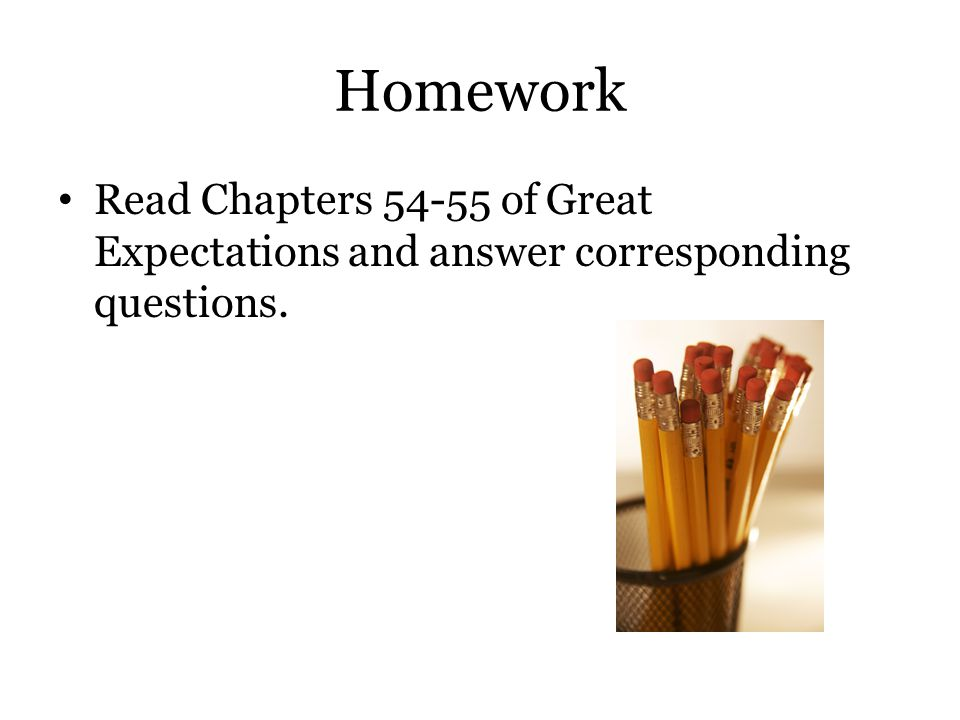 Homework Read Chapters 54-55 of Great Expectations and answer corresponding questions.