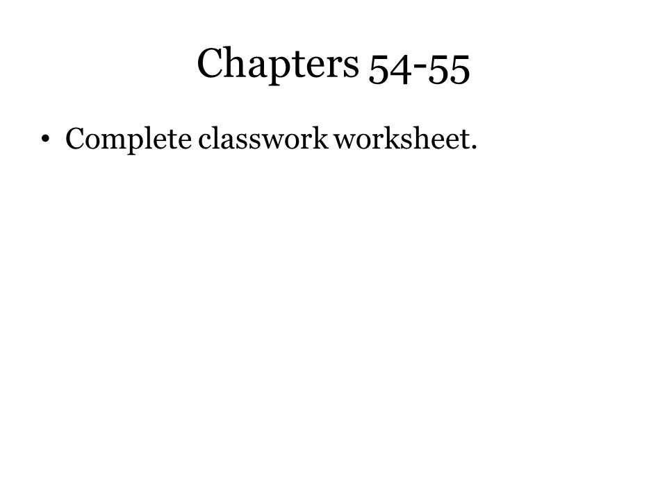 Chapters 54-55 Complete classwork worksheet.