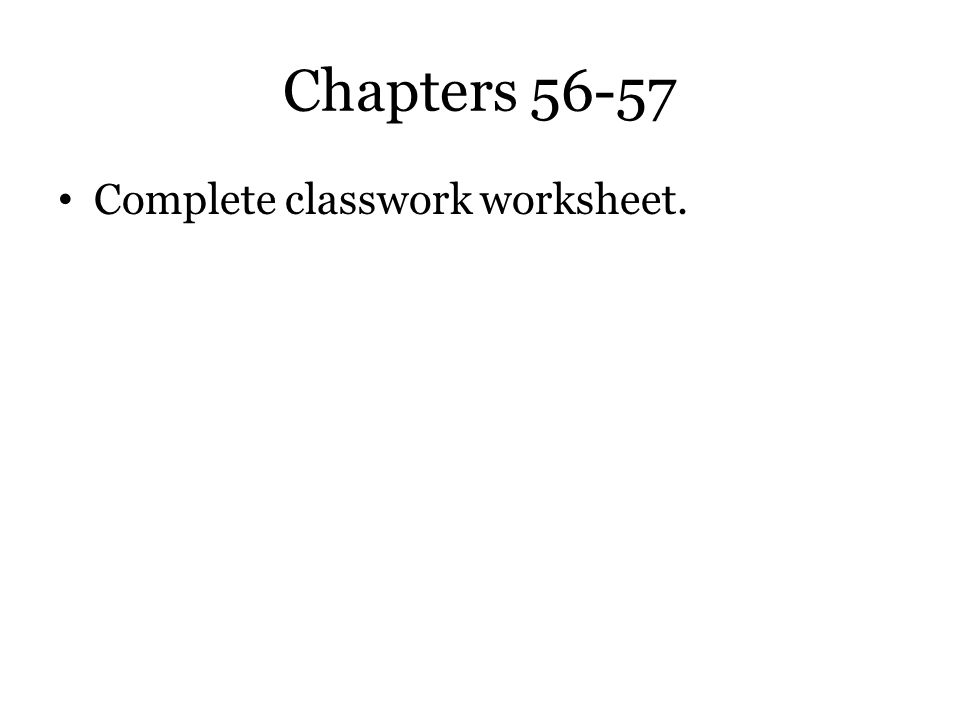 Chapters 56-57 Complete classwork worksheet.