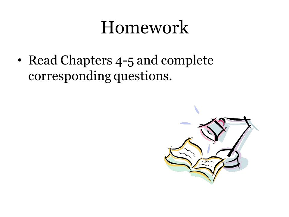 Homework Read Chapters 4-5 and complete corresponding questions.