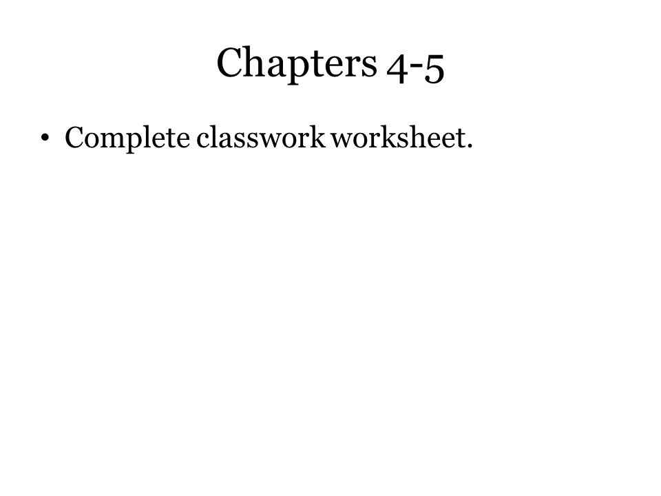 Chapters 4-5 Complete classwork worksheet.