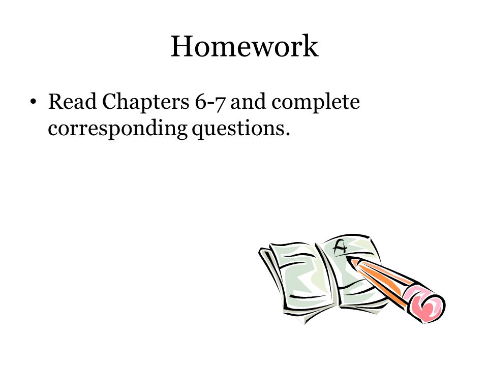 Homework Read Chapters 6-7 and complete corresponding questions.