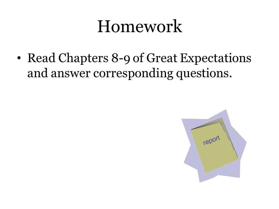 Homework Read Chapters 8-9 of Great Expectations and answer corresponding questions.