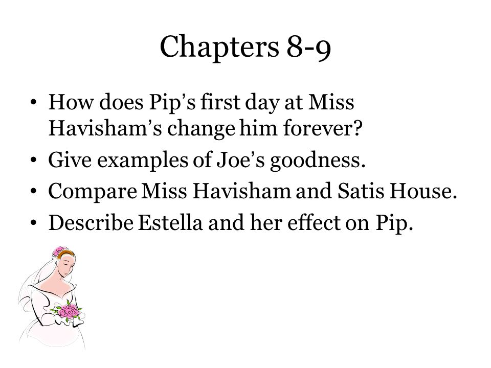 Chapters 8-9 How does Pip's first day at Miss Havisham's change him forever Give examples of Joe's goodness.
