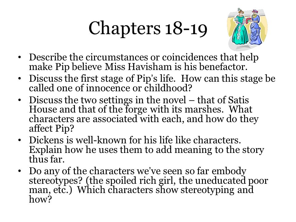 Chapters 18-19 Describe the circumstances or coincidences that help make Pip believe Miss Havisham is his benefactor.
