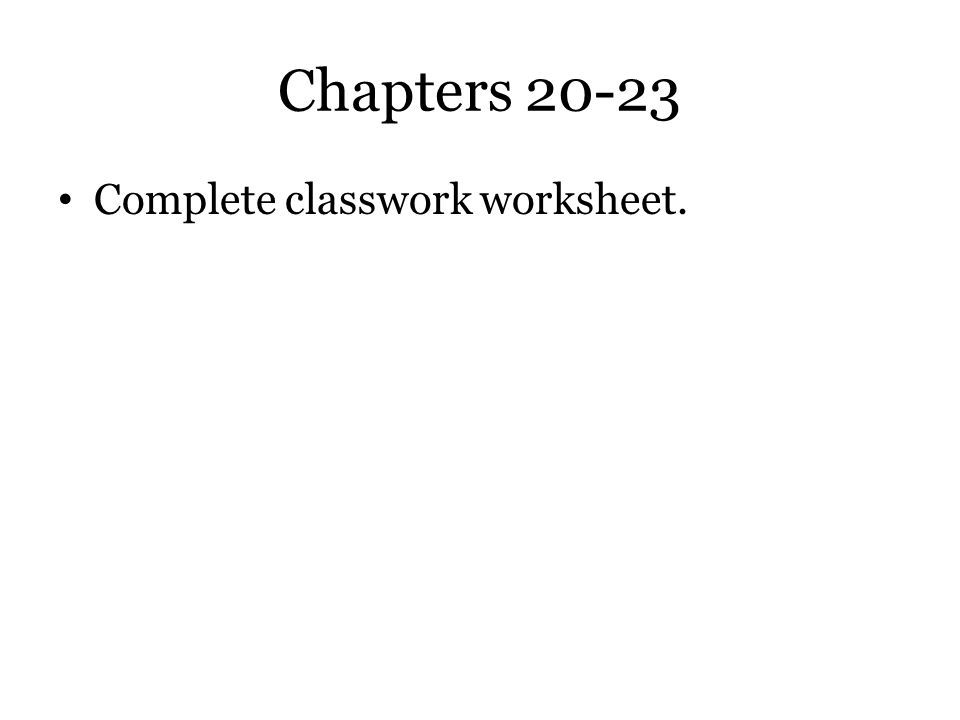 Chapters 20-23 Complete classwork worksheet.