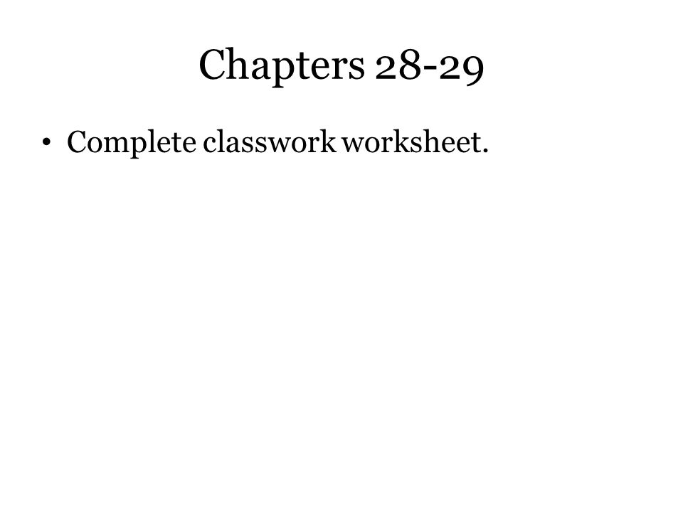 Chapters 28-29 Complete classwork worksheet.