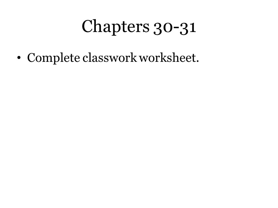 Chapters 30-31 Complete classwork worksheet.