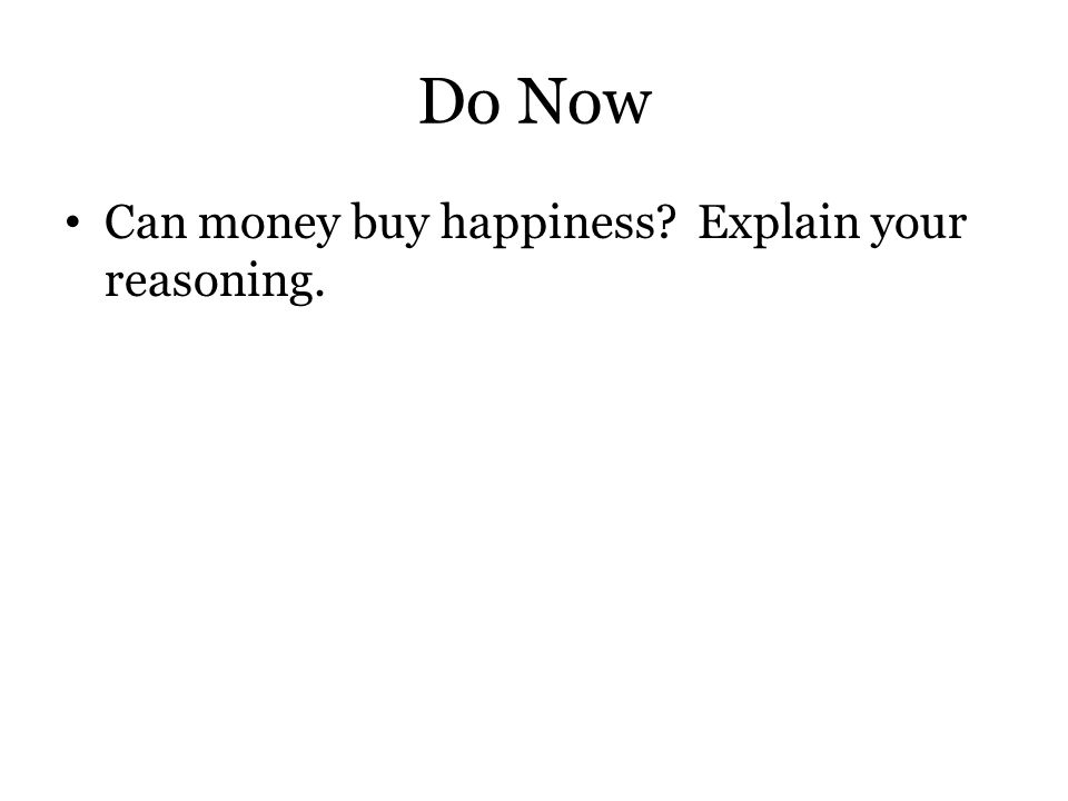 Do Now Can money buy happiness Explain your reasoning.