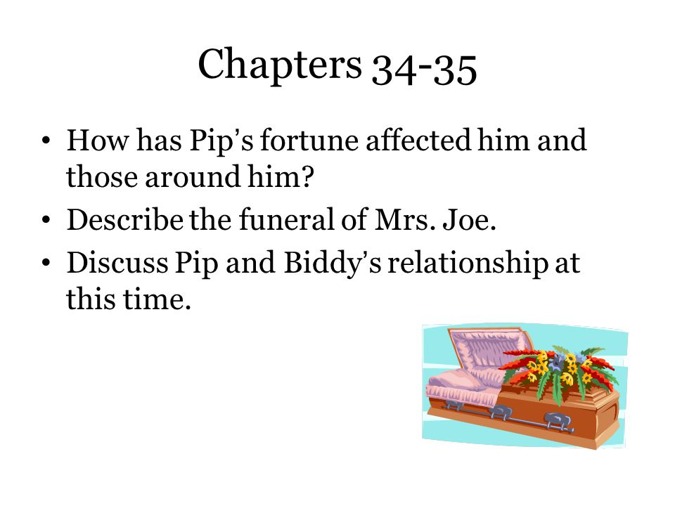 Chapters 34-35 How has Pip's fortune affected him and those around him Describe the funeral of Mrs. Joe.