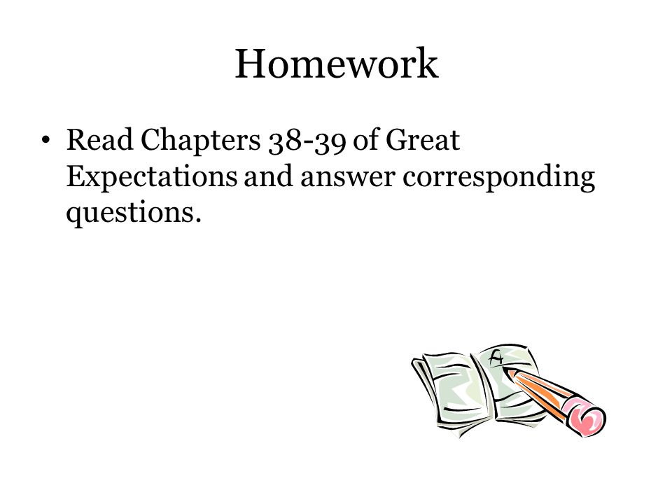 Homework Read Chapters 38-39 of Great Expectations and answer corresponding questions.