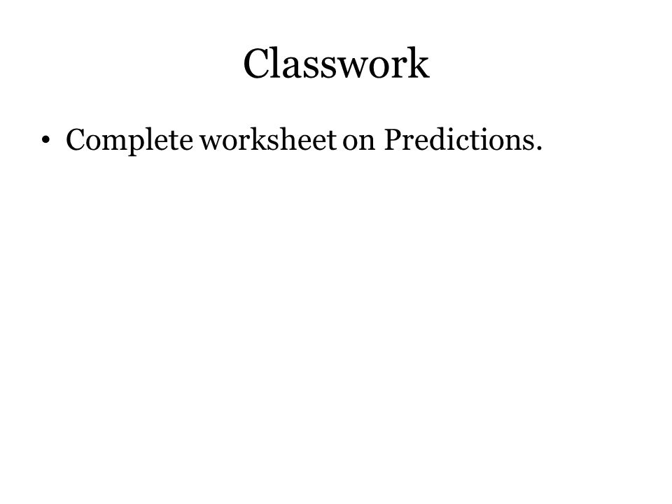 Classwork Complete worksheet on Predictions.