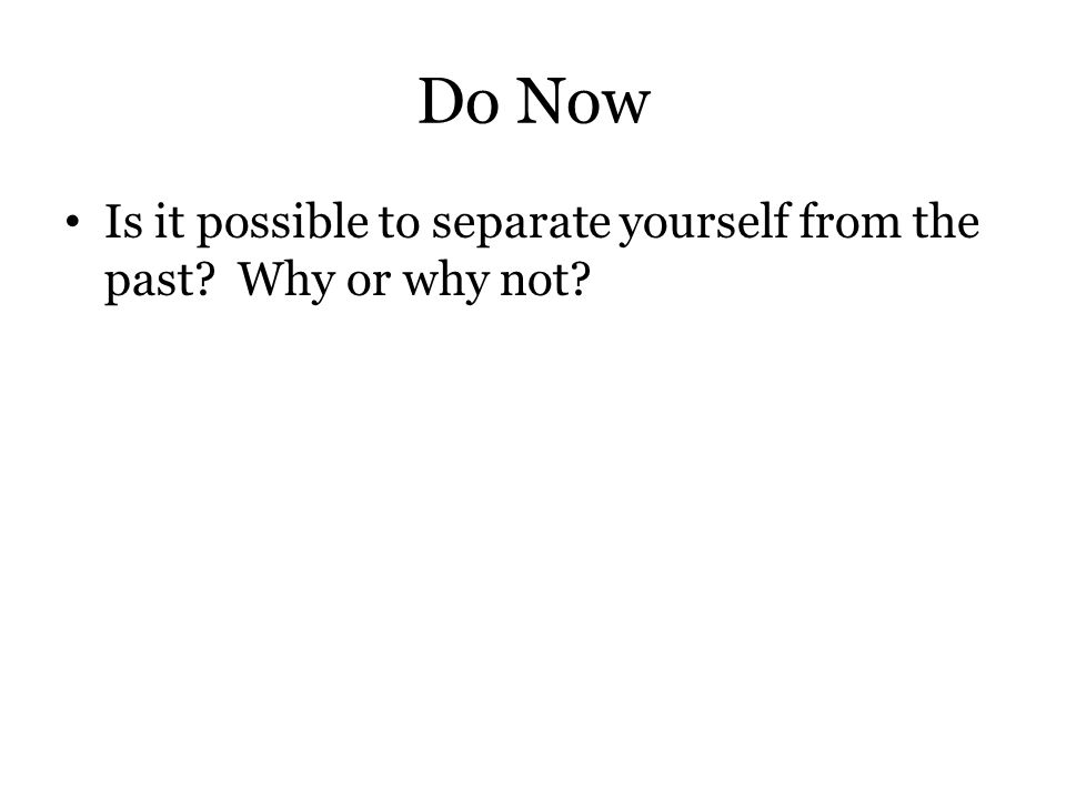 Do Now Is it possible to separate yourself from the past Why or why not