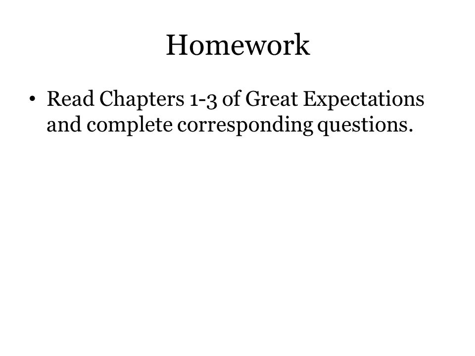 Homework Read Chapters 1-3 of Great Expectations and complete corresponding questions.