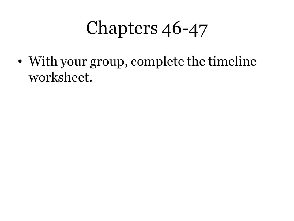 Chapters 46-47 With your group, complete the timeline worksheet.